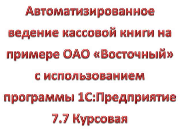 Автоматизированное ведение кассовой книги на примере ОАО «Восточный» с использованием программы 1С:Предприятие 7.7 Курсовая